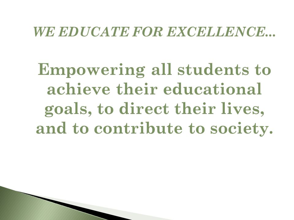 WE EDUCATE FOR EXCELLENCE... Empowering all students to achieve their educational goals, to direct their lives, and to contribute to society.