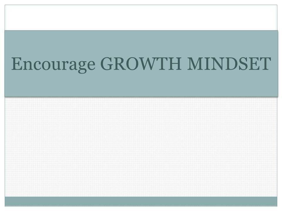 Encourage GROWTH MINDSET