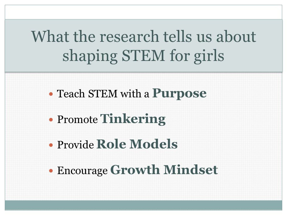 What the research tells us about shaping STEM for girls Teach STEM with a Purpose Promote Tinkering Provide Role Models Encourage Growth Mindset