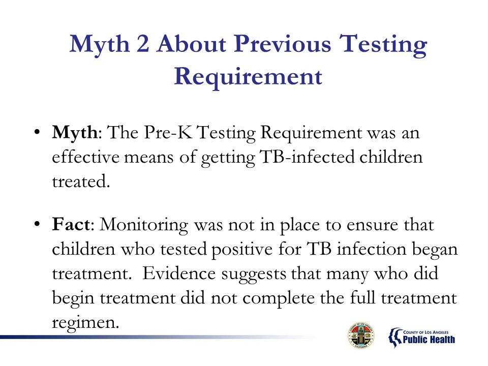 Myth 2 About Previous Testing Requirement Myth: The Pre-K Testing Requirement was an effective means of getting TB-infected children treated.