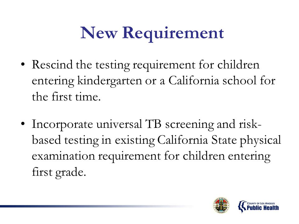 New Requirement Rescind the testing requirement for children entering kindergarten or a California school for the first time.