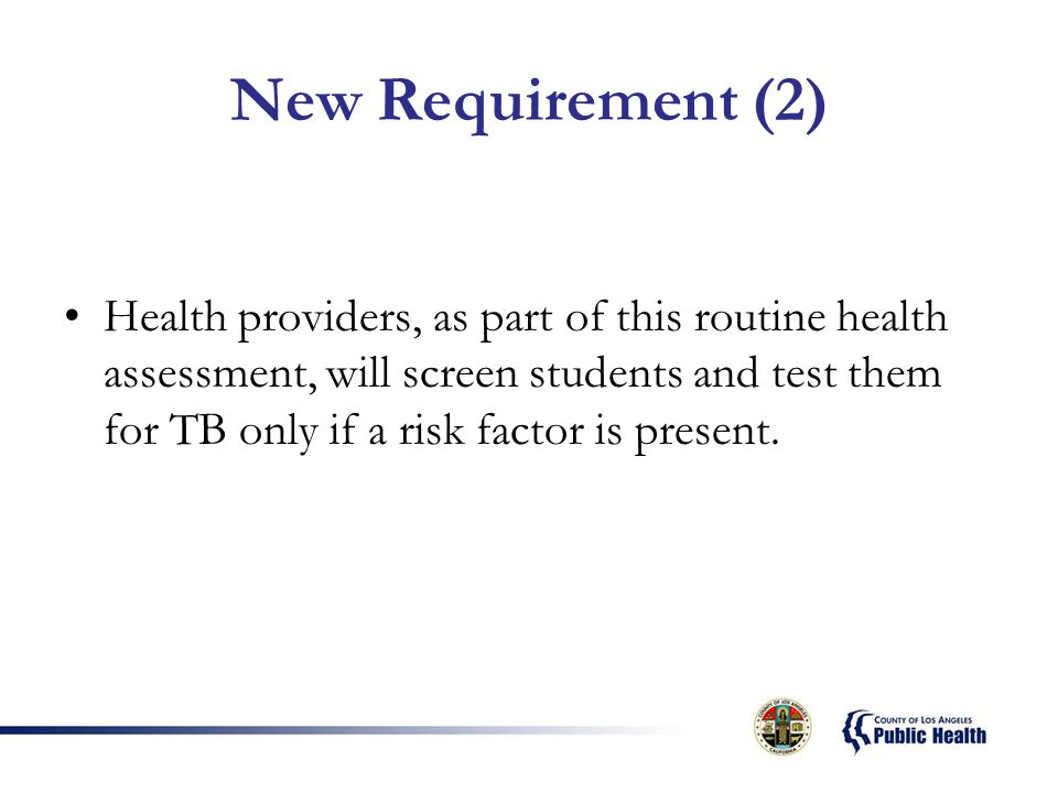 New Requirement (2) Health providers, as part of this routine health assessment, will screen students and test them for TB only if a risk factor is present.