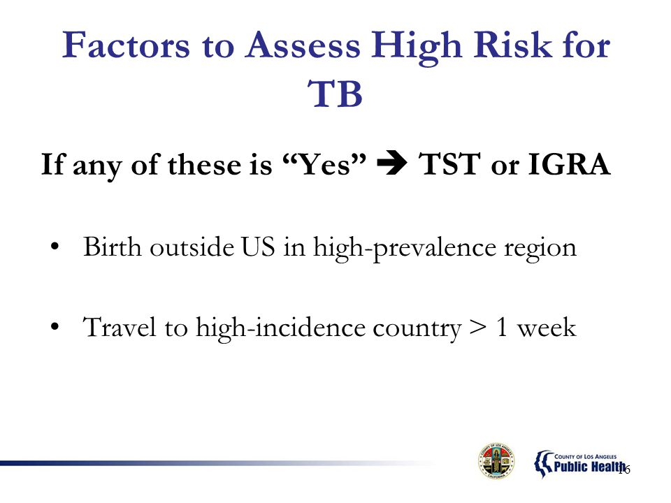 Factors to Assess High Risk for TB If any of these is Yes  TST or IGRA Birth outside US in high-prevalence region Travel to high-incidence country > 1 week 16