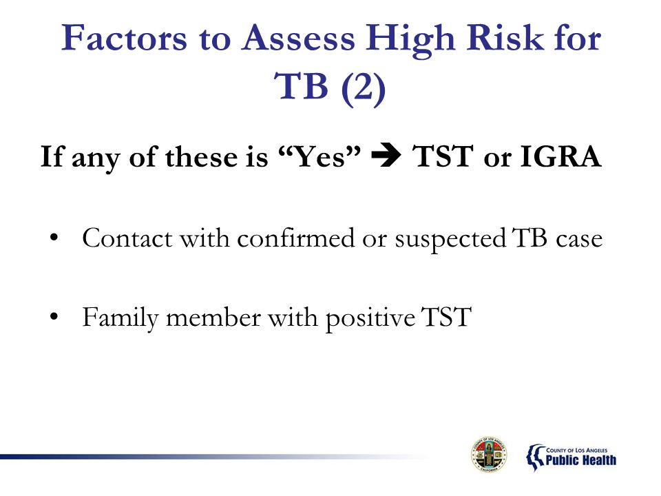 Factors to Assess High Risk for TB (2) If any of these is Yes  TST or IGRA Contact with confirmed or suspected TB case Family member with positive TST