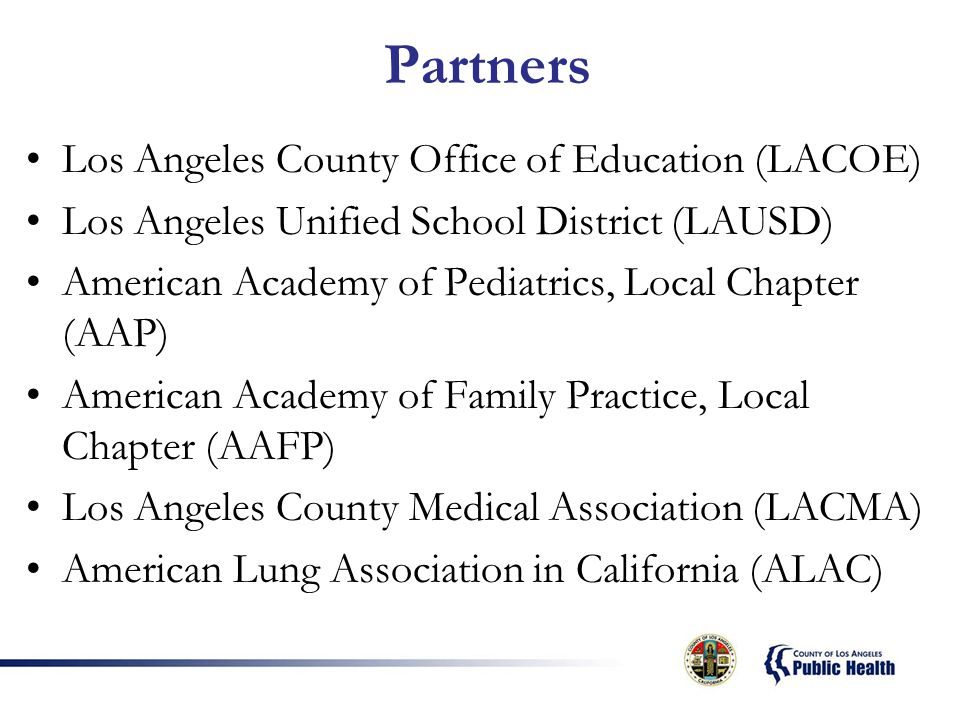 Partners Los Angeles County Office of Education (LACOE) Los Angeles Unified School District (LAUSD) American Academy of Pediatrics, Local Chapter (AAP) American Academy of Family Practice, Local Chapter (AAFP) Los Angeles County Medical Association (LACMA) American Lung Association in California (ALAC)