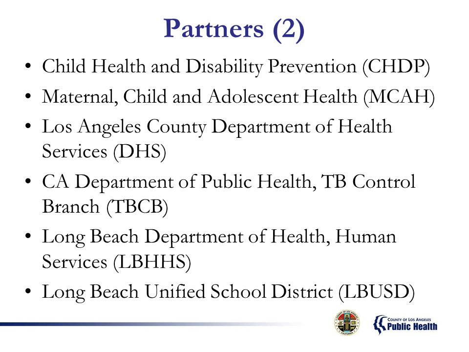 Partners (2) Child Health and Disability Prevention (CHDP) Maternal, Child and Adolescent Health (MCAH) Los Angeles County Department of Health Services (DHS) CA Department of Public Health, TB Control Branch (TBCB) Long Beach Department of Health, Human Services (LBHHS) Long Beach Unified School District (LBUSD)
