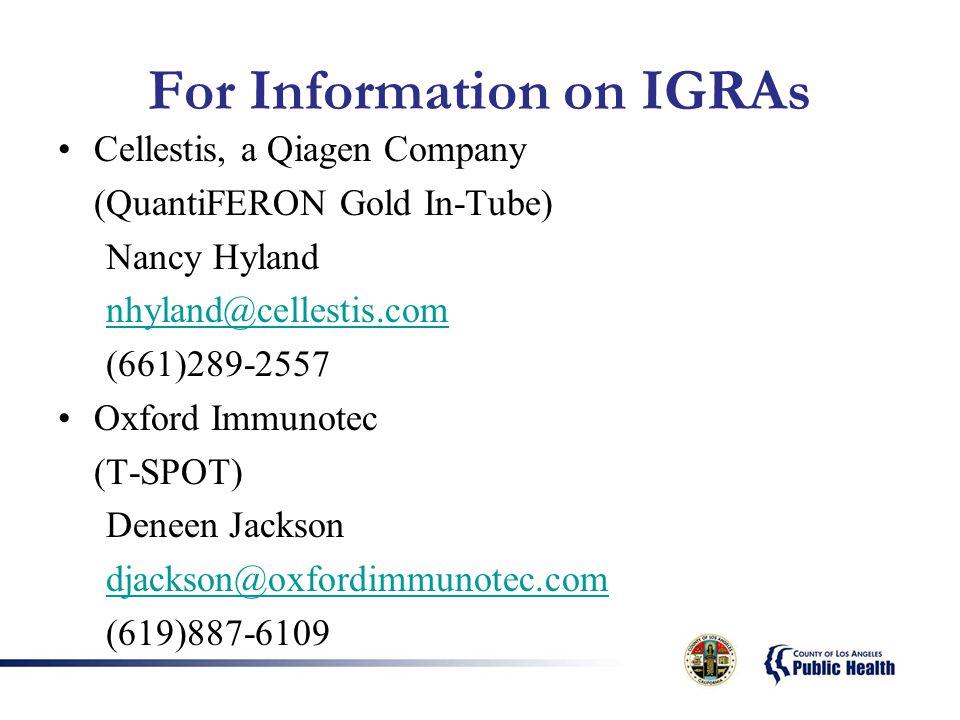 For Information on IGRAs Cellestis, a Qiagen Company (QuantiFERON Gold In-Tube) Nancy Hyland nhyland@cellestis.com (661)289-2557 Oxford Immunotec (T-SPOT) Deneen Jackson djackson@oxfordimmunotec.com (619)887-6109