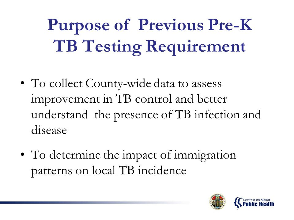 Purpose of Previous Pre-K TB Testing Requirement To collect County-wide data to assess improvement in TB control and better understand the presence of TB infection and disease To determine the impact of immigration patterns on local TB incidence