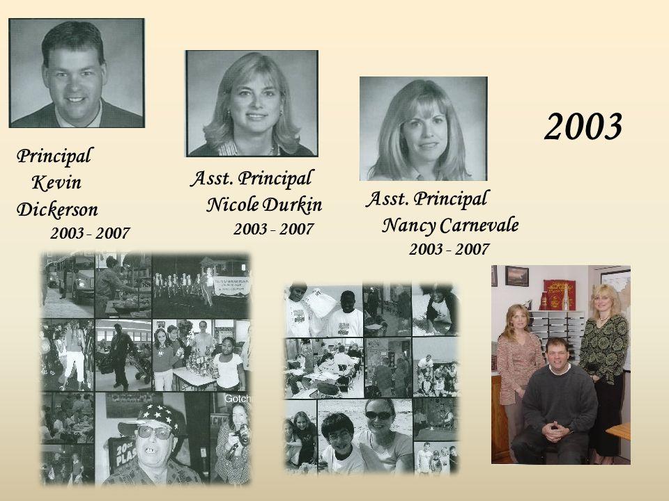 2003 Principal Kevin Dickerson 2003 - 2007 Asst. Principal Nicole Durkin 2003 - 2007 Asst. Principal Nancy Carnevale 2003 - 2007