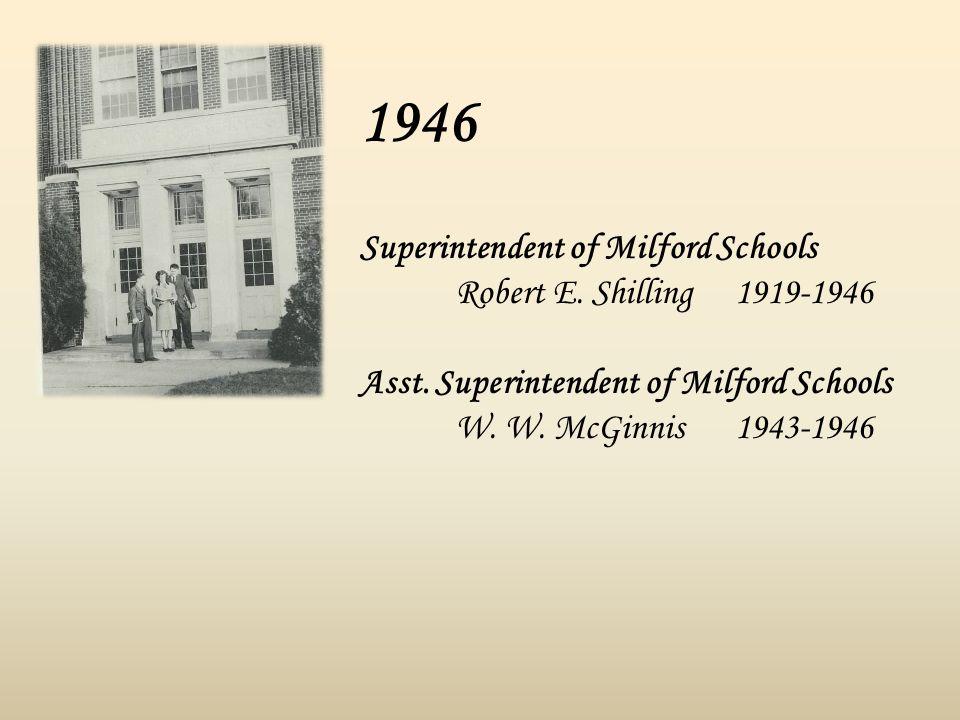 1946 Superintendent of Milford Schools Robert E. Shilling 1919-1946 Asst. Superintendent of Milford Schools W. W. McGinnis 1943-1946