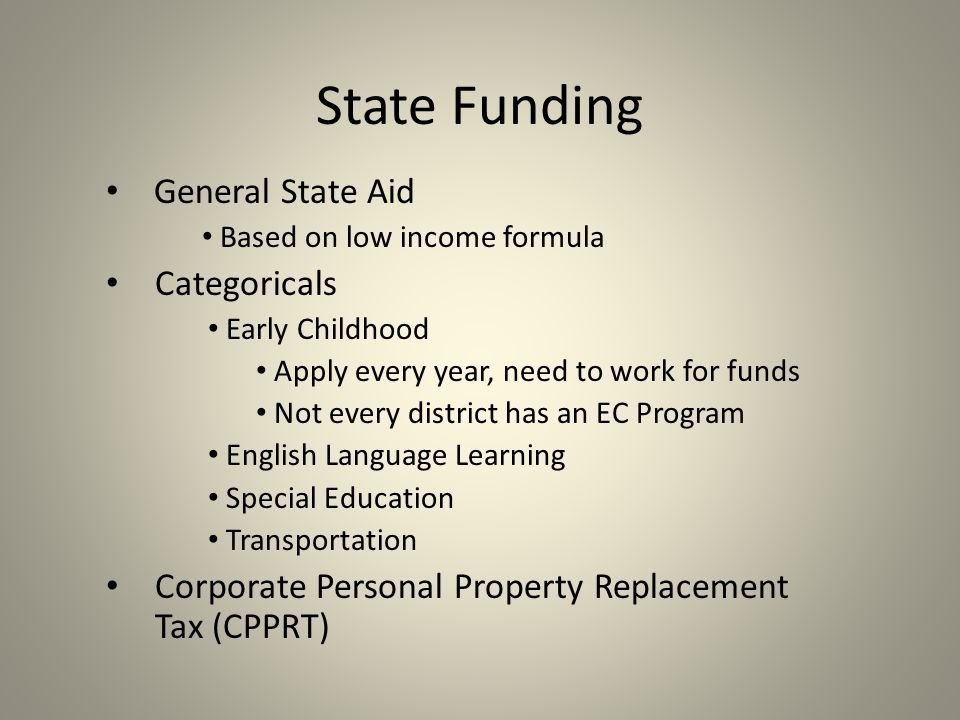 State Funding General State Aid Based on low income formula Categoricals Early Childhood Apply every year, need to work for funds Not every district has an EC Program English Language Learning Special Education Transportation Corporate Personal Property Replacement Tax (CPPRT)