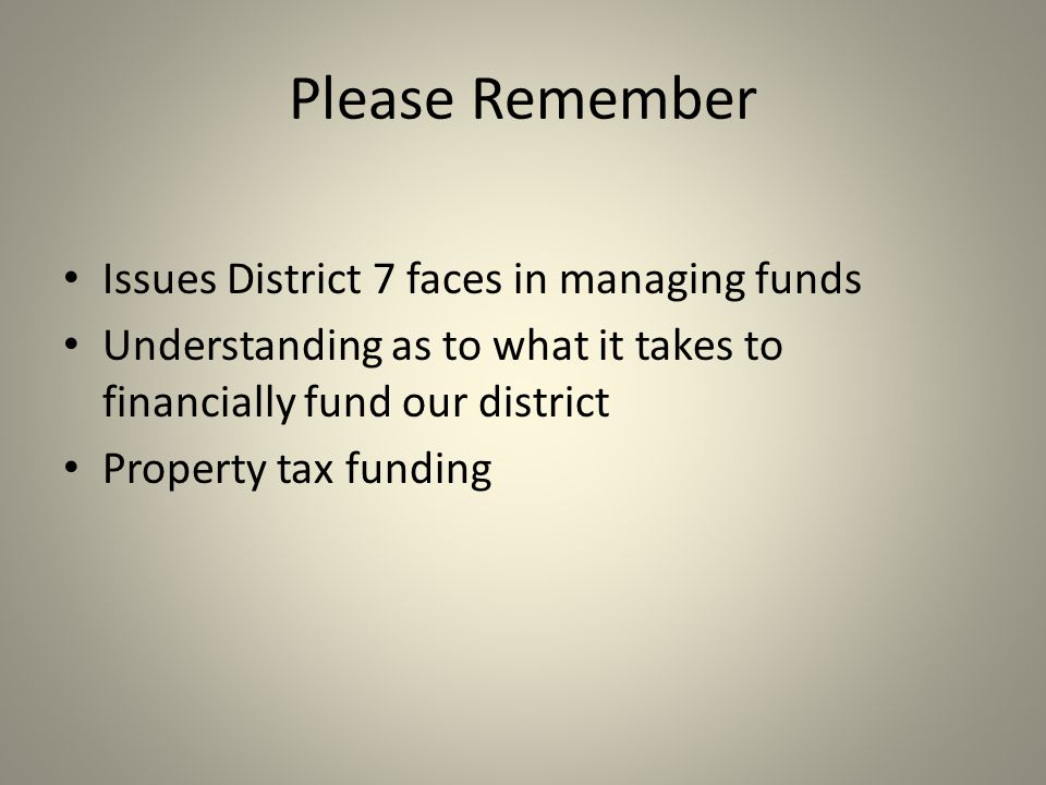 Please Remember Issues District 7 faces in managing funds Understanding as to what it takes to financially fund our district Property tax funding