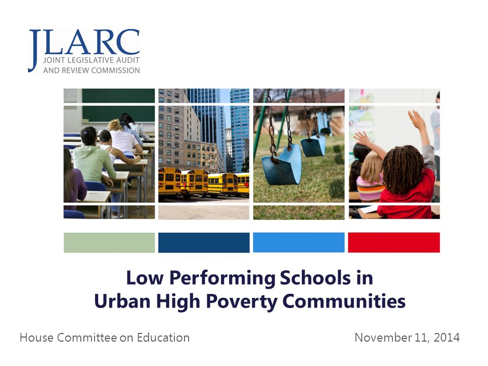 Commission Briefing Low Performing Schools in Urban High Poverty Communities November 11, 2014 House Committee on Education