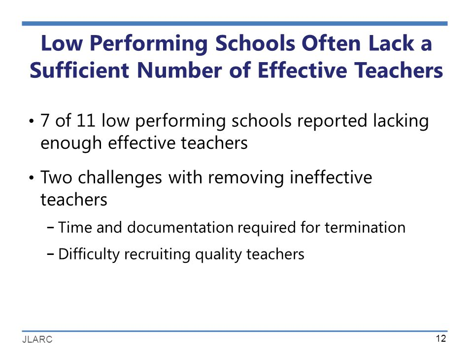 JLARC Low Performing Schools Often Lack a Sufficient Number of Effective Teachers 7 of 11 low performing schools reported lacking enough effective teachers Two challenges with removing ineffective teachers − Time and documentation required for termination − Difficulty recruiting quality teachers 12