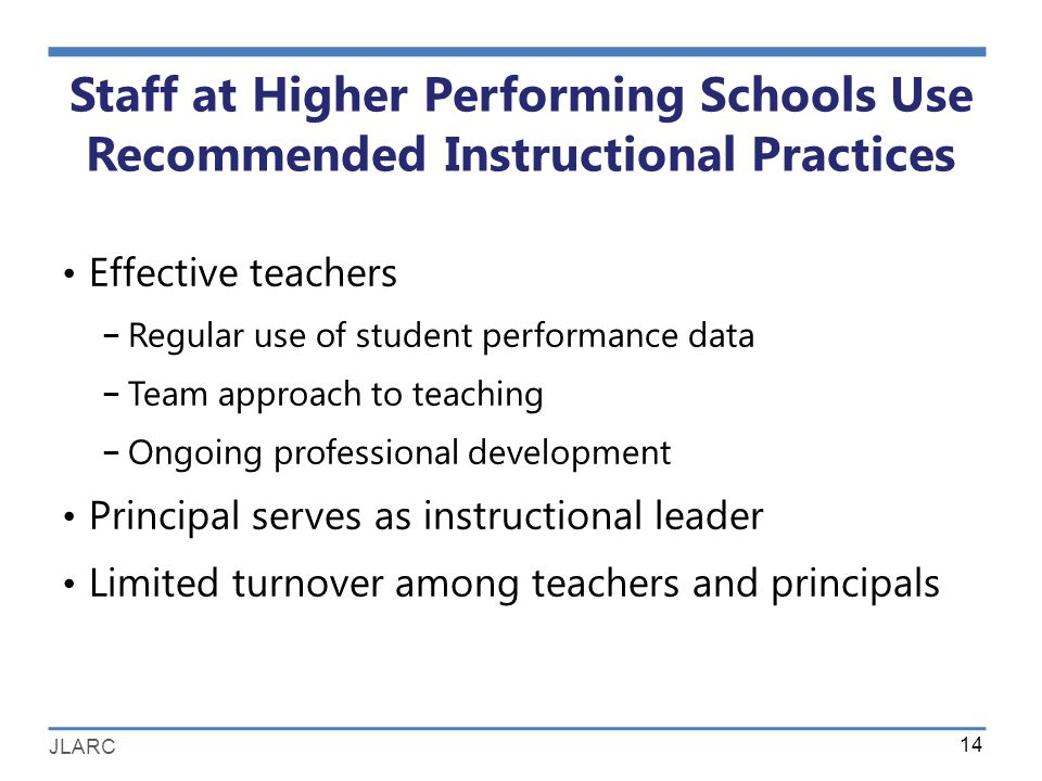 JLARC Staff at Higher Performing Schools Use Recommended Instructional Practices Effective teachers − Regular use of student performance data − Team approach to teaching − Ongoing professional development Principal serves as instructional leader Limited turnover among teachers and principals 14