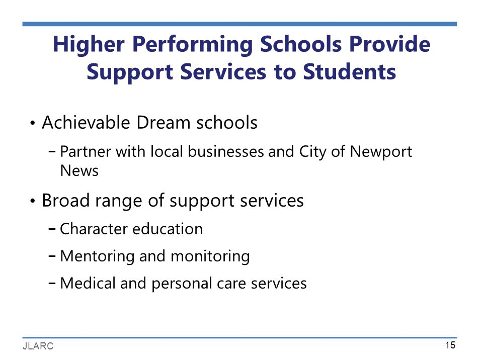 JLARC Higher Performing Schools Provide Support Services to Students Achievable Dream schools − Partner with local businesses and City of Newport News Broad range of support services − Character education − Mentoring and monitoring − Medical and personal care services 15