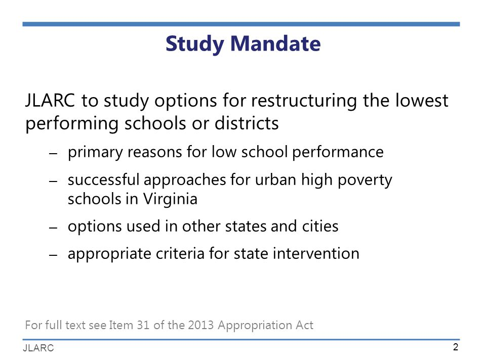 JLARC Study Mandate JLARC to study options for restructuring the lowest performing schools or districts – primary reasons for low school performance – successful approaches for urban high poverty schools in Virginia – options used in other states and cities – appropriate criteria for state intervention 2 For full text see Item 31 of the 2013 Appropriation Act
