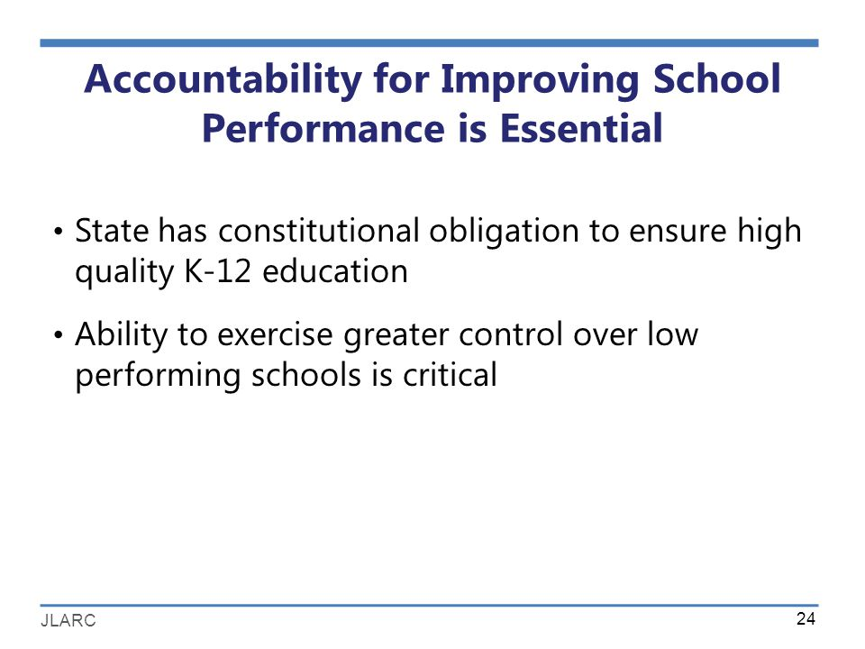 JLARC Accountability for Improving School Performance is Essential State has constitutional obligation to ensure high quality K-12 education Ability to exercise greater control over low performing schools is critical 24