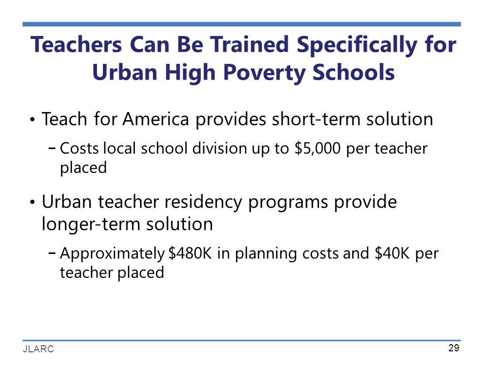 JLARC Teachers Can Be Trained Specifically for Urban High Poverty Schools Teach for America provides short-term solution − Costs local school division up to $5,000 per teacher placed Urban teacher residency programs provide longer-term solution − Approximately $480K in planning costs and $40K per teacher placed 29