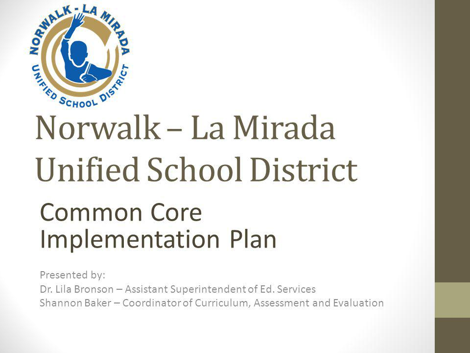 Norwalk – La Mirada Unified School District Common Core Implementation Plan Presented by: Dr.