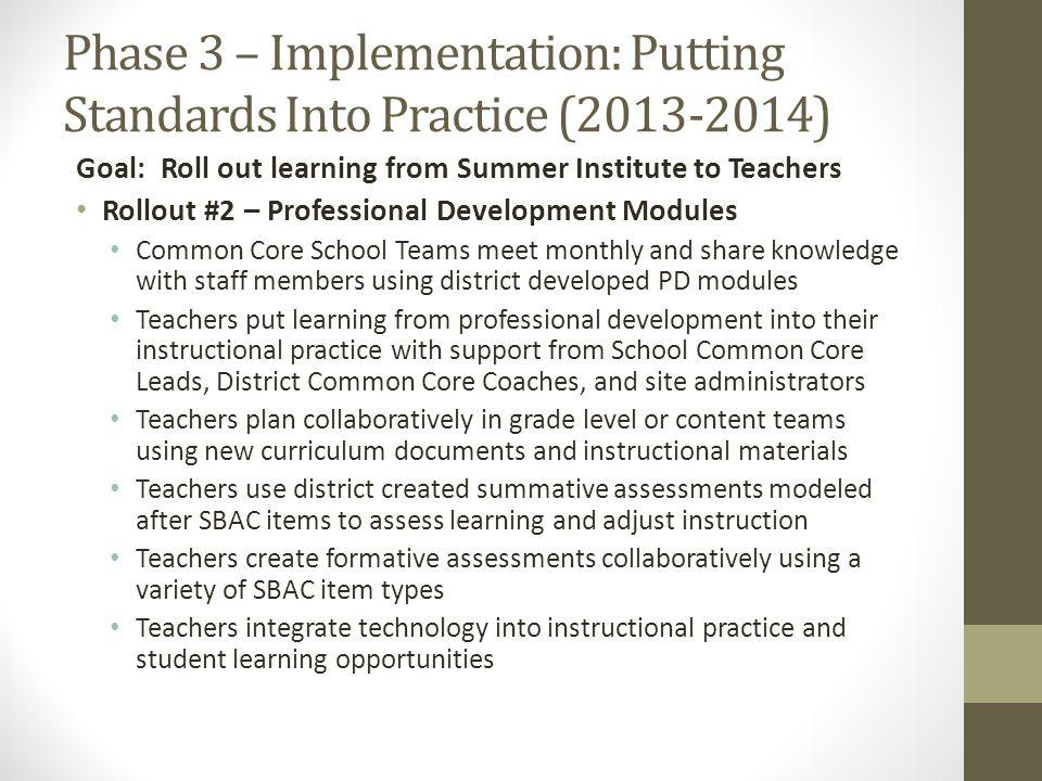 Phase 3 – Implementation: Putting Standards Into Practice (2013-2014) Goal: Roll out learning from Summer Institute to Teachers Rollout #2 – Professional Development Modules Common Core School Teams meet monthly and share knowledge with staff members using district developed PD modules Teachers put learning from professional development into their instructional practice with support from School Common Core Leads, District Common Core Coaches, and site administrators Teachers plan collaboratively in grade level or content teams using new curriculum documents and instructional materials Teachers use district created summative assessments modeled after SBAC items to assess learning and adjust instruction Teachers create formative assessments collaboratively using a variety of SBAC item types Teachers integrate technology into instructional practice and student learning opportunities