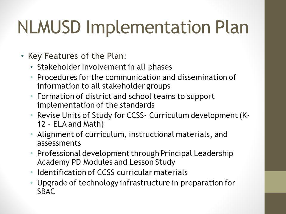 NLMUSD Implementation Plan Key Features of the Plan: Stakeholder Involvement in all phases Procedures for the communication and dissemination of information to all stakeholder groups Formation of district and school teams to support implementation of the standards Revise Units of Study for CCSS- Curriculum development (K- 12 – ELA and Math) Alignment of curriculum, instructional materials, and assessments Professional development through Principal Leadership Academy PD Modules and Lesson Study Identification of CCSS curricular materials Upgrade of technology infrastructure in preparation for SBAC