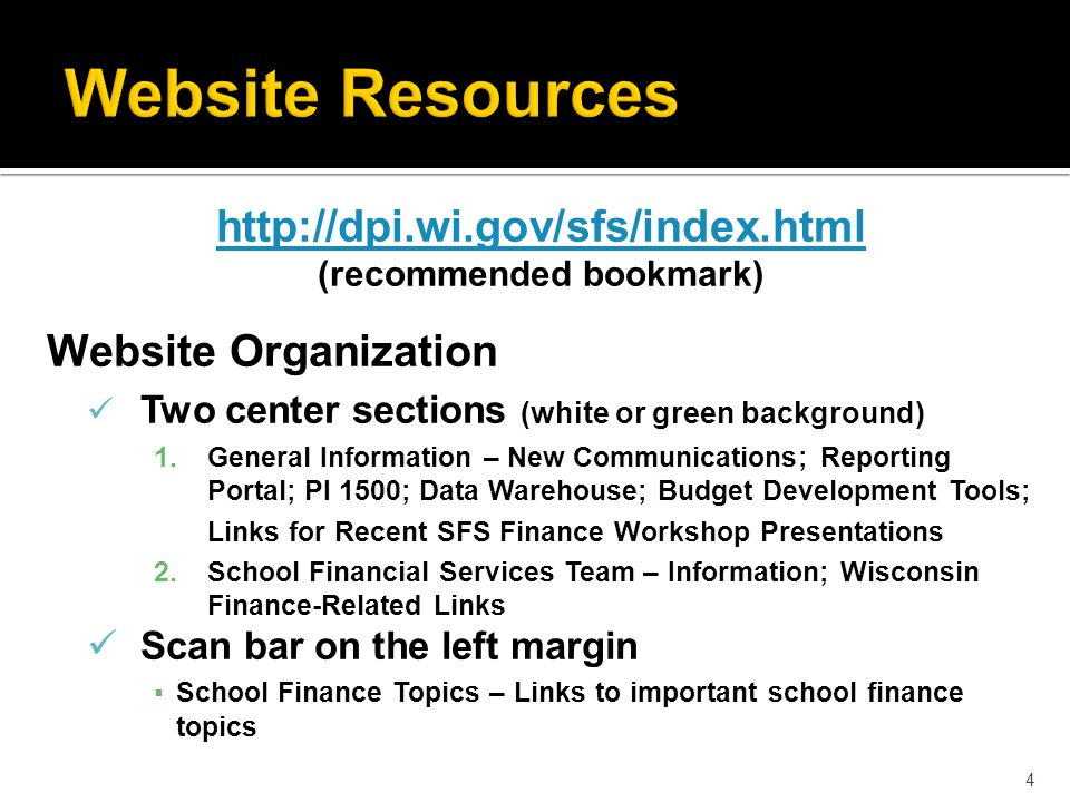 http://dpi.wi.gov/sfs/index.html (recommended bookmark) Website Organization Two center sections (white or green background) 1.General Information – New Communications; Reporting Portal; PI 1500; Data Warehouse; Budget Development Tools; Links for Recent SFS Finance Workshop Presentations 2.School Financial Services Team – Information; Wisconsin Finance-Related Links Scan bar on the left margin ▪School Finance Topics – Links to important school finance topics 4