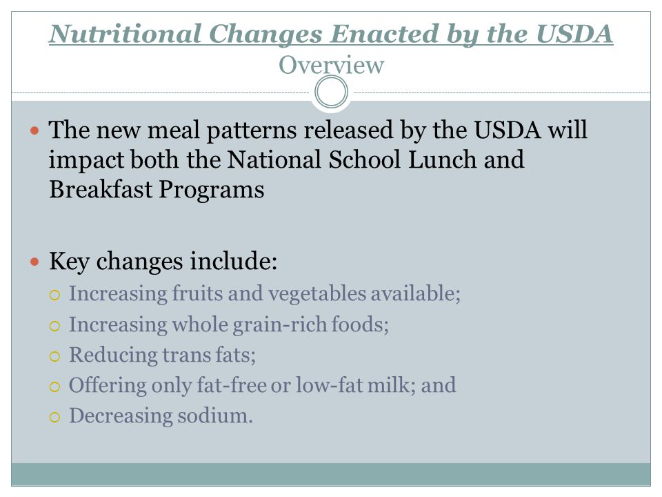 Nutritional Changes Enacted by the USDA National School Lunch and Breakfast Programs Only 1% or non-fat milk may be served Flavored milk must be non-fat Flavored lactose-free milk must be non-fat