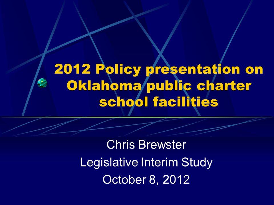 2012 Policy presentation on Oklahoma public charter school facilities Chris Brewster Legislative Interim Study October 8, 2012