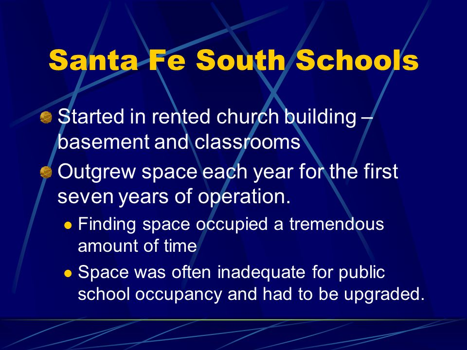 Santa Fe South Schools Started in rented church building – basement and classrooms Outgrew space each year for the first seven years of operation. Fin