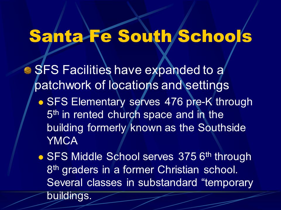 Santa Fe South Schools SFS Facilities have expanded to a patchwork of locations and settings SFS Elementary serves 476 pre-K through 5 th in rented ch