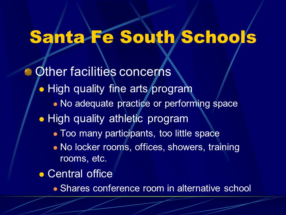 Santa Fe South Schools Other facilities concerns High quality fine arts program No adequate practice or performing space High quality athletic program Too many participants, too little space No locker rooms, offices, showers, training rooms, etc.