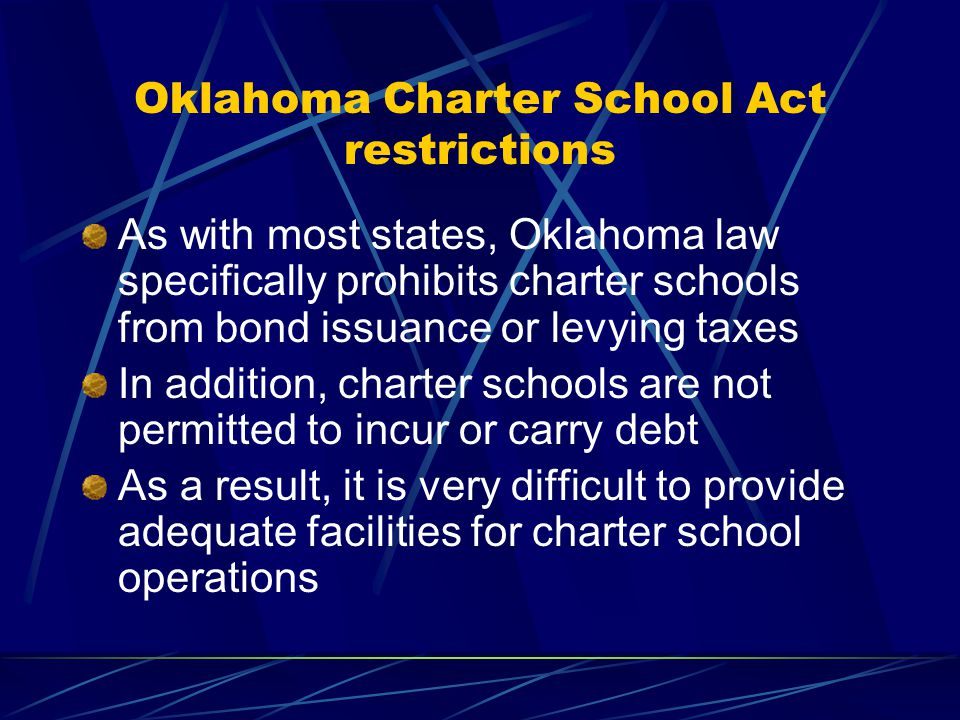 Oklahoma Charter School Act restrictions As with most states, Oklahoma law specifically prohibits charter schools from bond issuance or levying taxes In addition, charter schools are not permitted to incur or carry debt As a result, it is very difficult to provide adequate facilities for charter school operations
