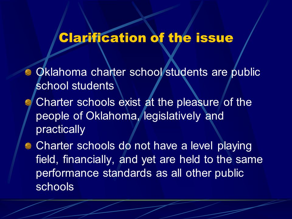 Clarification of the issue Oklahoma charter school students are public school students Charter schools exist at the pleasure of the people of Oklahoma, legislatively and practically Charter schools do not have a level playing field, financially, and yet are held to the same performance standards as all other public schools