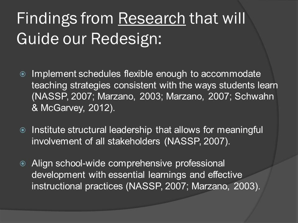 Findings from Research that will Guide our Redesign:  Implement schedules flexible enough to accommodate teaching strategies consistent with the ways students learn (NASSP, 2007; Marzano, 2003; Marzano, 2007; Schwahn & McGarvey, 2012).