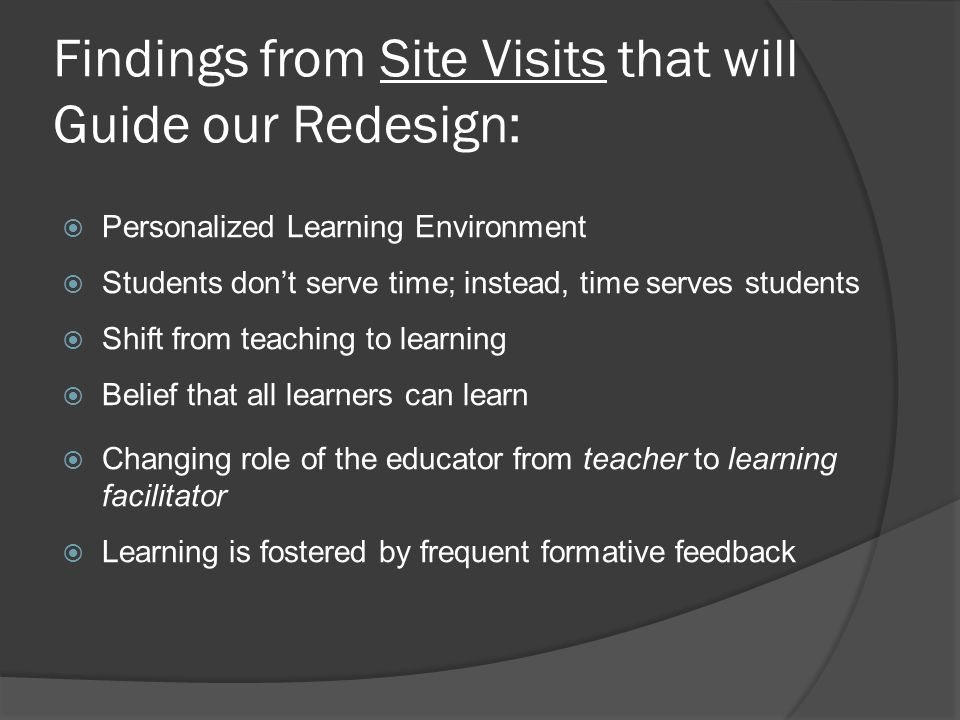 Findings from Site Visits that will Guide our Redesign:  Personalized Learning Environment  Students don't serve time; instead, time serves students  Shift from teaching to learning  Belief that all learners can learn  Changing role of the educator from teacher to learning facilitator  Learning is fostered by frequent formative feedback