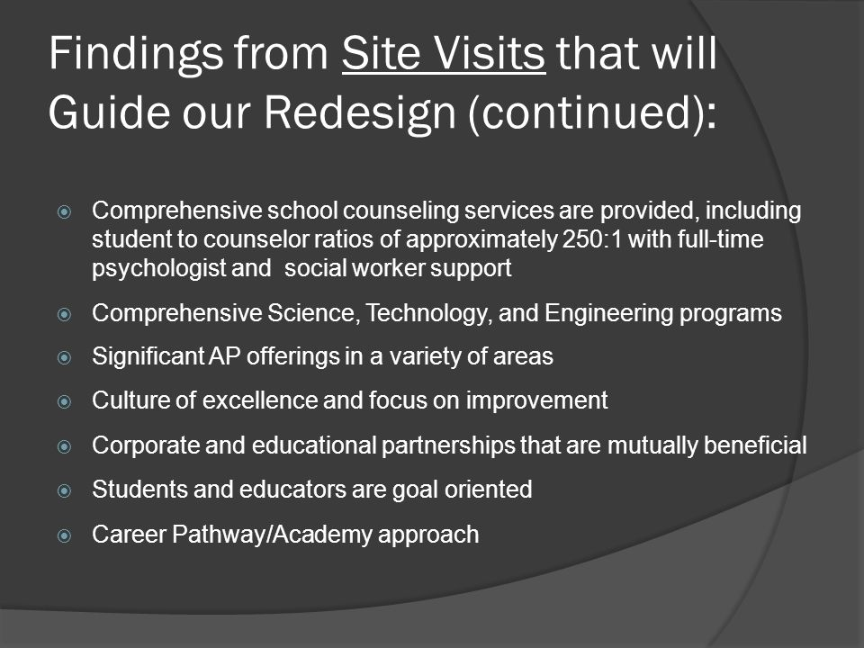Findings from Site Visits that will Guide our Redesign (continued):  Comprehensive school counseling services are provided, including student to counselor ratios of approximately 250:1 with full-time psychologist and social worker support  Comprehensive Science, Technology, and Engineering programs  Significant AP offerings in a variety of areas  Culture of excellence and focus on improvement  Corporate and educational partnerships that are mutually beneficial  Students and educators are goal oriented  Career Pathway/Academy approach