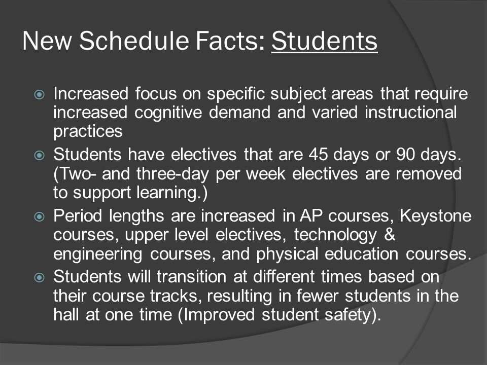 New Schedule Facts: Students  Increased focus on specific subject areas that require increased cognitive demand and varied instructional practices  Students have electives that are 45 days or 90 days.