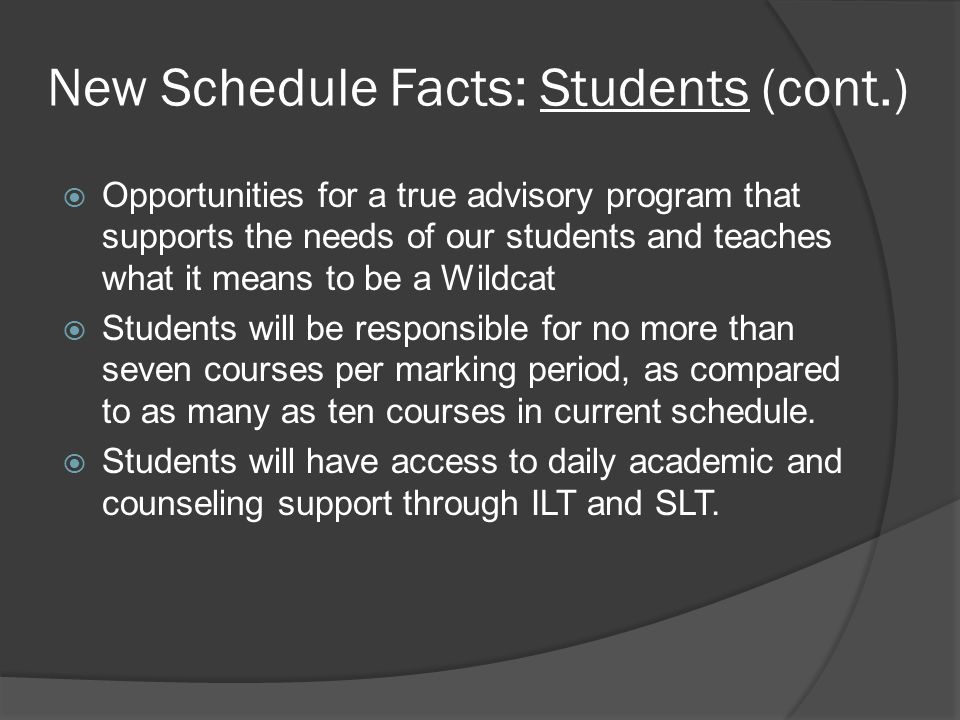 New Schedule Facts: Students (cont.)  Opportunities for a true advisory program that supports the needs of our students and teaches what it means to be a Wildcat  Students will be responsible for no more than seven courses per marking period, as compared to as many as ten courses in current schedule.