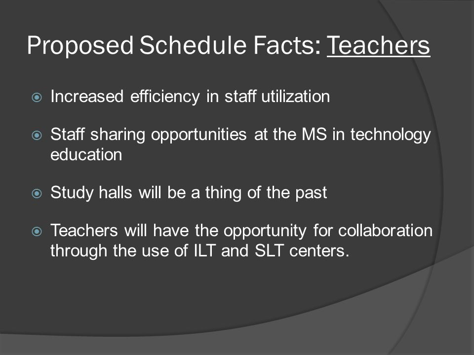 Proposed Schedule Facts: Teachers  Increased efficiency in staff utilization  Staff sharing opportunities at the MS in technology education  Study halls will be a thing of the past  Teachers will have the opportunity for collaboration through the use of ILT and SLT centers.