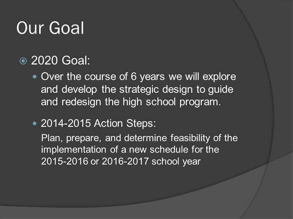 Our Goal  2020 Goal: Over the course of 6 years we will explore and develop the strategic design to guide and redesign the high school program.
