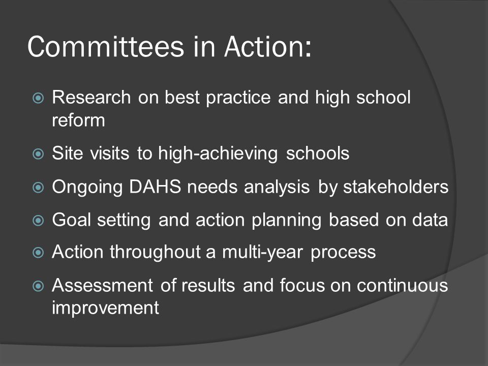 Committees in Action:  Research on best practice and high school reform  Site visits to high-achieving schools  Ongoing DAHS needs analysis by stakeholders  Goal setting and action planning based on data  Action throughout a multi-year process  Assessment of results and focus on continuous improvement