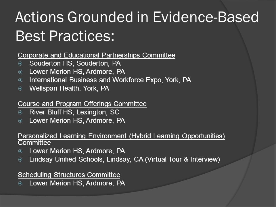 Actions Grounded in Evidence-Based Best Practices: Corporate and Educational Partnerships Committee  Souderton HS, Souderton, PA  Lower Merion HS, Ardmore, PA  International Business and Workforce Expo, York, PA  Wellspan Health, York, PA Course and Program Offerings Committee  River Bluff HS, Lexington, SC  Lower Merion HS, Ardmore, PA Personalized Learning Environment (Hybrid Learning Opportunities) Committee  Lower Merion HS, Ardmore, PA  Lindsay Unified Schools, Lindsay, CA (Virtual Tour & Interview) Scheduling Structures Committee  Lower Merion HS, Ardmore, PA