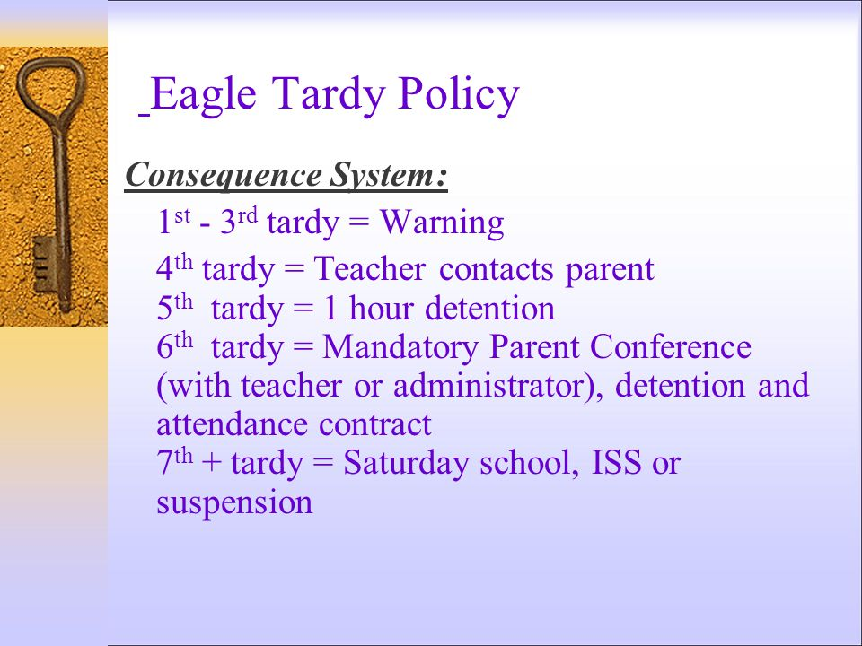 Eagle Tardy Policy Consequence System: 1 st - 3 rd tardy = Warning 4 th tardy = Teacher contacts parent 5 th tardy = 1 hour detention 6 th tardy = Man
