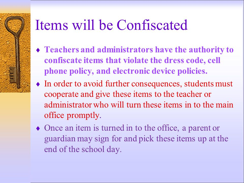 Items will be Confiscated  Teachers and administrators have the authority to confiscate items that violate the dress code, cell phone policy, and ele