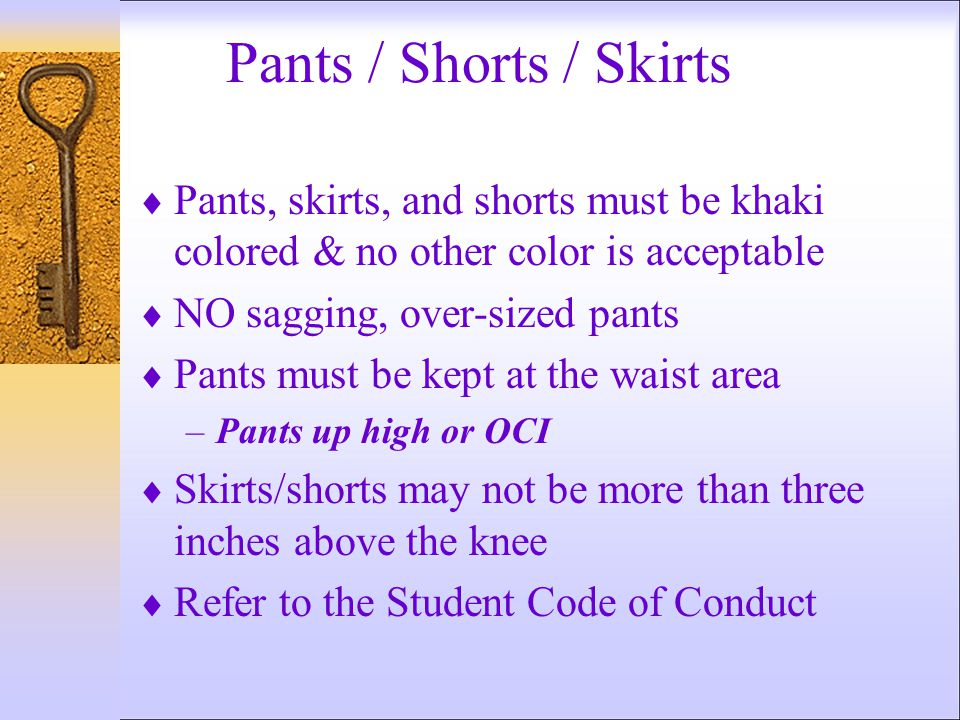 Pants / Shorts / Skirts  Pants, skirts, and shorts must be khaki colored & no other color is acceptable  NO sagging, over-sized pants  Pants must be kept at the waist area –Pants up high or OCI  Skirts/shorts may not be more than three inches above the knee  Refer to the Student Code of Conduct