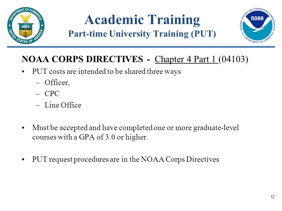Academic Training Part-time University Training (PUT) NOAA CORPS DIRECTIVES - Chapter 4 Part 1 (04103) PUT costs are intended to be shared three ways –Officer, –CPC –Line Office Must be accepted and have completed one or more graduate-level courses with a GPA of 3.0 or higher.