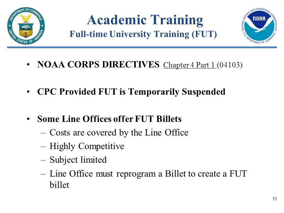 Academic Training Full-time University Training (FUT) NOAA CORPS DIRECTIVES Chapter 4 Part 1 (04103) CPC Provided FUT is Temporarily Suspended Some Line Offices offer FUT Billets –Costs are covered by the Line Office –Highly Competitive –Subject limited –Line Office must reprogram a Billet to create a FUT billet 13