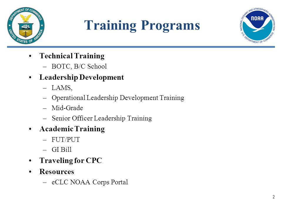Training Programs Technical Training –BOTC, B/C School Leadership Development –LAMS, –Operational Leadership Development Training –Mid-Grade –Senior Officer Leadership Training Academic Training –FUT/PUT –GI Bill Traveling for CPC Resources –eCLC NOAA Corps Portal 2
