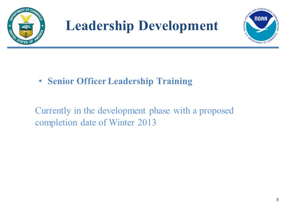 Leadership Development Senior Officer Leadership Training Currently in the development phase with a proposed completion date of Winter 2013 8